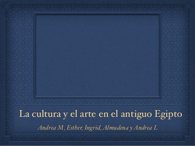 La cultura y el arte en el antiguo Egipto Andrea M, Esther, Ingrid,Almudena yAndrea L