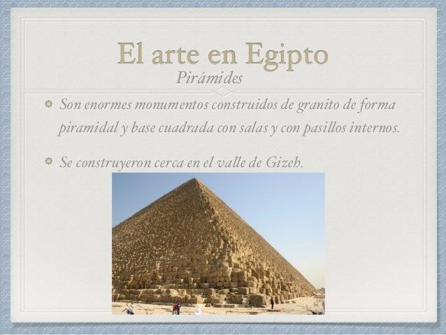 El arte en Egipto Son enormes monumentos construidos de granito de forma piramidal y base cuadrada con salas y con pasillo...