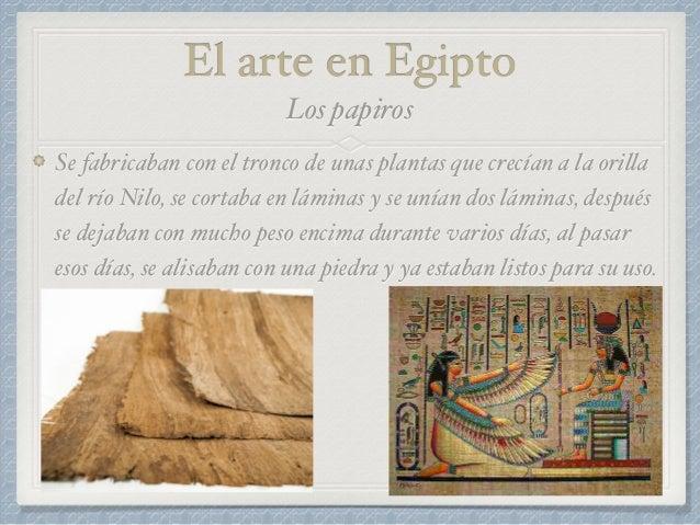 El arte en Egipto Se fabricaban con el tronco de unas plantas que crecían a la orilla del río Nilo, se cortaba en láminas ...