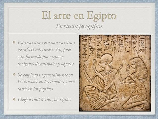 El arte en Egipto Esta escritura era una escritura de difícil interpretación, pues esta formada por signos e imágenes de a...