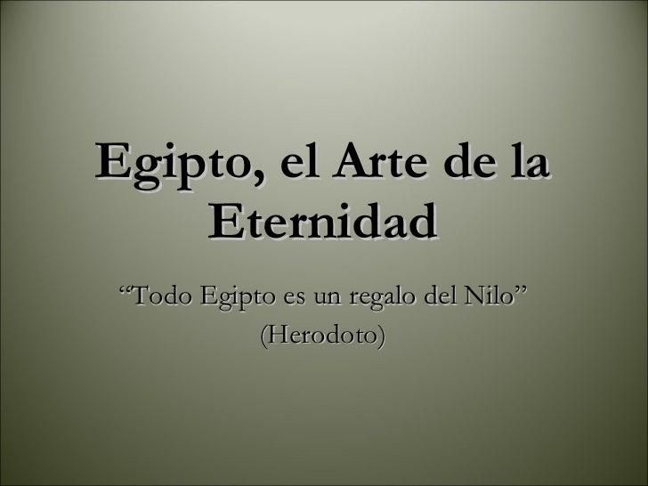 """<ul><li>"""" Todo Egipto es un regalo del Nilo"""" </li></ul><ul><li>(Herodoto) </li></ul>Egipto, el Arte de la Eternidad"""