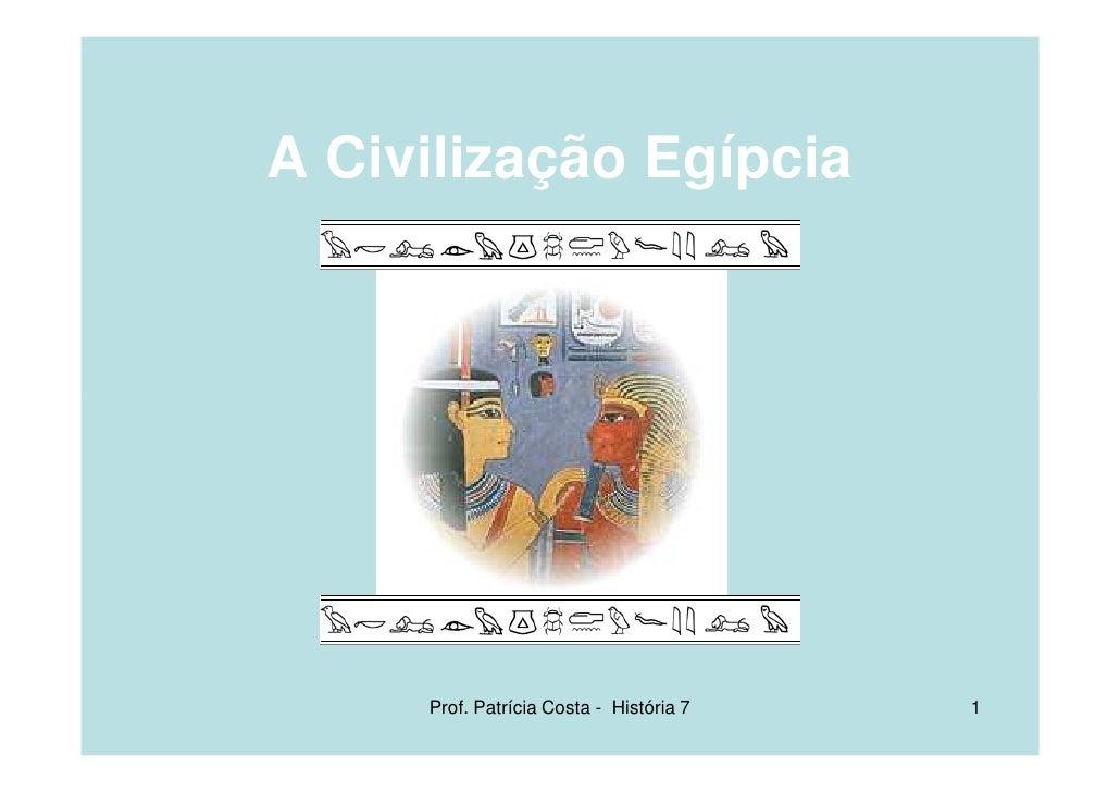 A Civilização Egípcia          Prof. Patrícia Costa - História 7   1