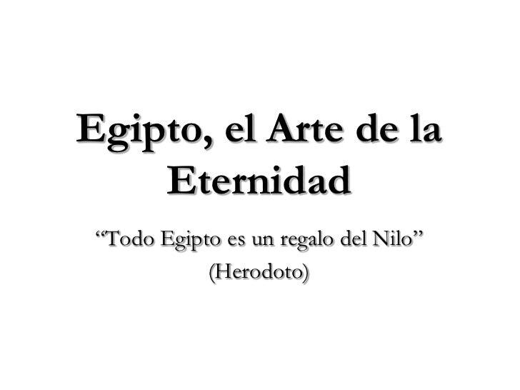 """Egipto, el Arte de la    Eternidad """"Todo Egipto es un regalo del Nilo""""            (Herodoto)"""