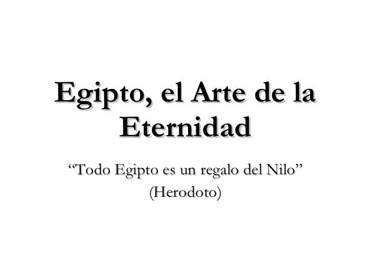 """<ul><li>""""Todo Egipto es un regalo del Nilo"""" </li></ul><ul><li>(Herodoto) </li></ul>Egipto, el Arte de la Eternidad"""