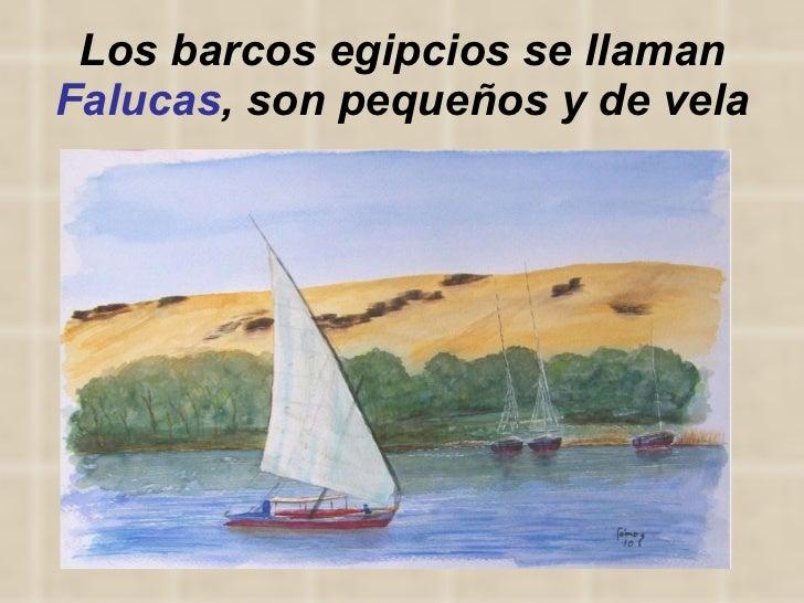 Los barcos egipcios se llaman  Falucas , son pequeños y de vela