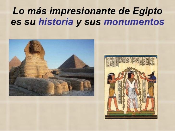 Lo más impresionante de Egipto es su  historia  y sus  monumentos