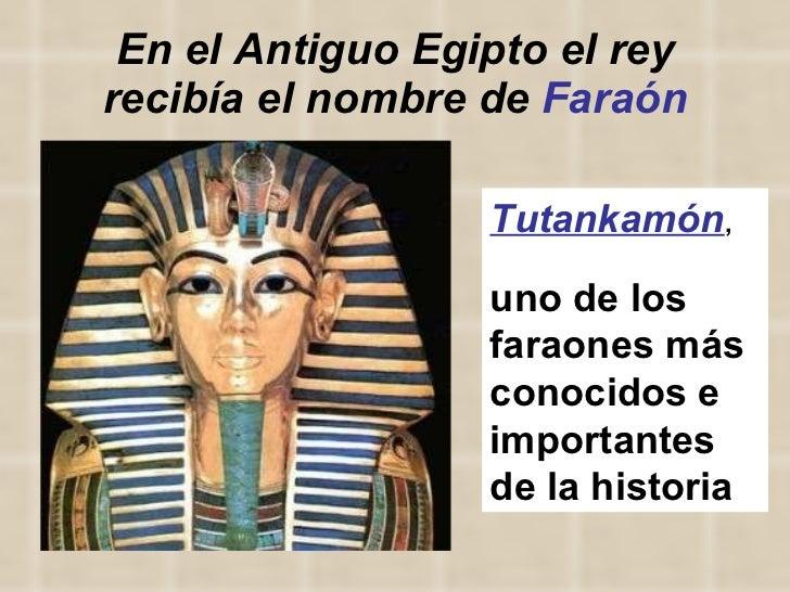 En el Antiguo Egipto el rey recibía el nombre de  Faraón Tutankamón ,  uno de los faraones más conocidos e importantes de ...