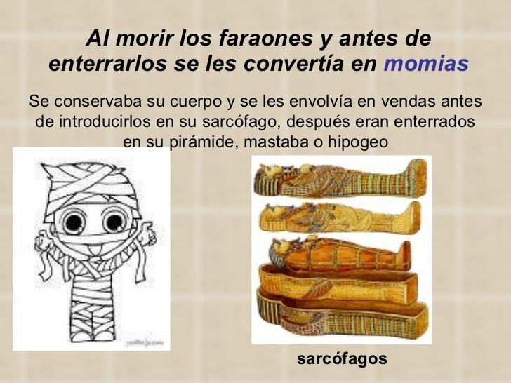Al morir los faraones y antes de enterrarlos se les convertía en  momias Se conservaba su cuerpo y se les envolvía en vend...