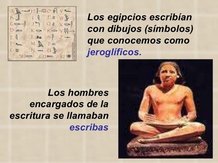 Los hombres encargados de la escritura se llamaban  escribas Los egipcios escribían con dibujos (símbolos) que conocemos c...
