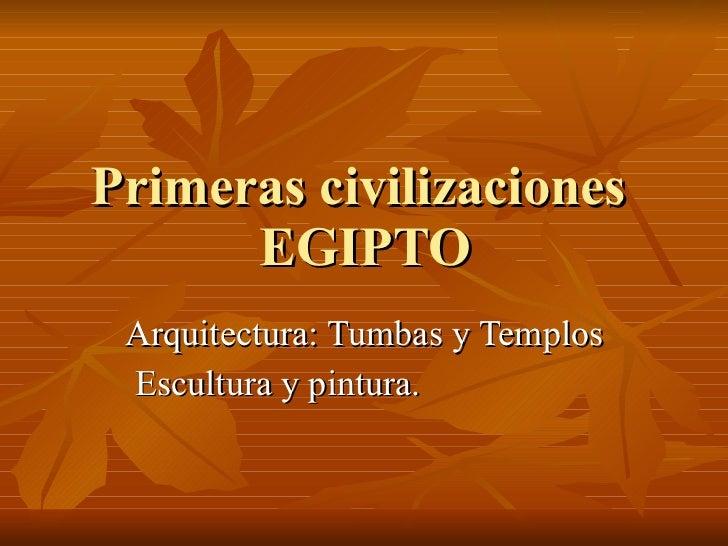 Primeras civilizaciones  EGIPTO Arquitectura: Tumbas y Templos Escultura y pintura.