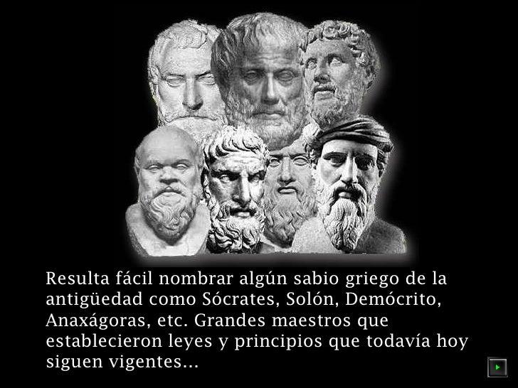Resulta fácil nombrar algún sabio griego de la antigüedad como Sócrates, Solón, Demócrito, Anaxágoras, etc. Grandes maestr...