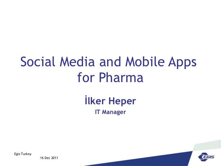 Social Media and Mobile Apps  for Pharma İlker Heper IT Manager Egis Turkey  16 Dec 2011