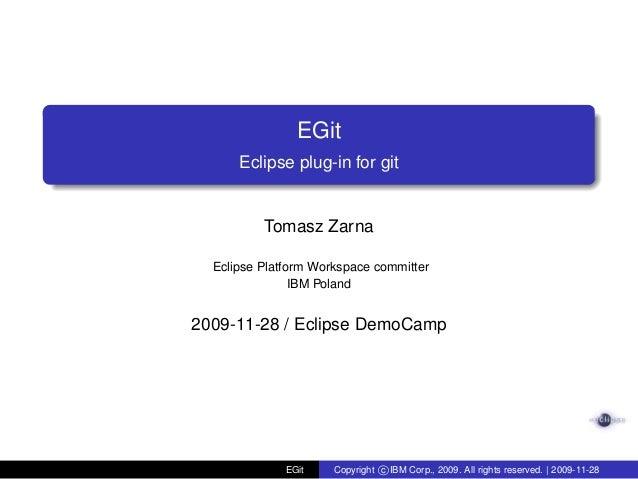 EGitEclipse plug-in for gitTomasz ZarnaEclipse Platform Workspace committerIBM Poland2009-11-28 / Eclipse DemoCampEGit Cop...