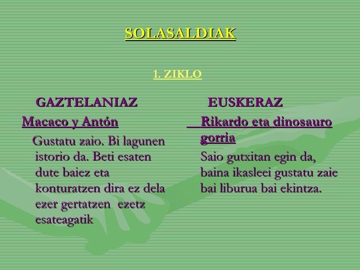 SOLASALDIAK <ul><li>GAZTELANIAZ </li></ul><ul><li>Macaco y Antón </li></ul><ul><li>Gustatu zaio. Bi lagunen istorio da. Be...