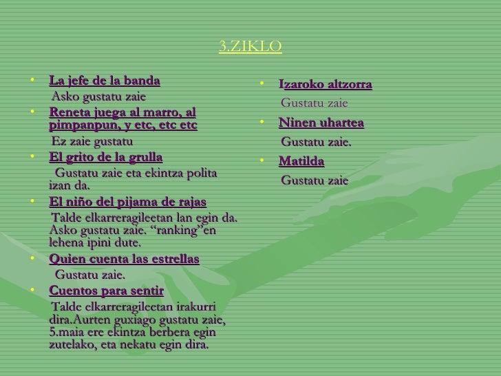 3.ZIKLO <ul><li>La jefe de la banda </li></ul><ul><li>Asko gustatu zaie </li></ul><ul><li>Reneta juega al marro, al pimpan...