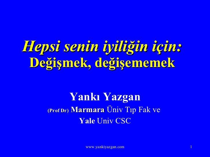 Hepsi senin iyiliğin için: Değişmek, değişememek Yankı Yazgan (Prof Dr)  Marmara  Üniv Tıp Fak ve  Yale  Univ CSC www.yank...