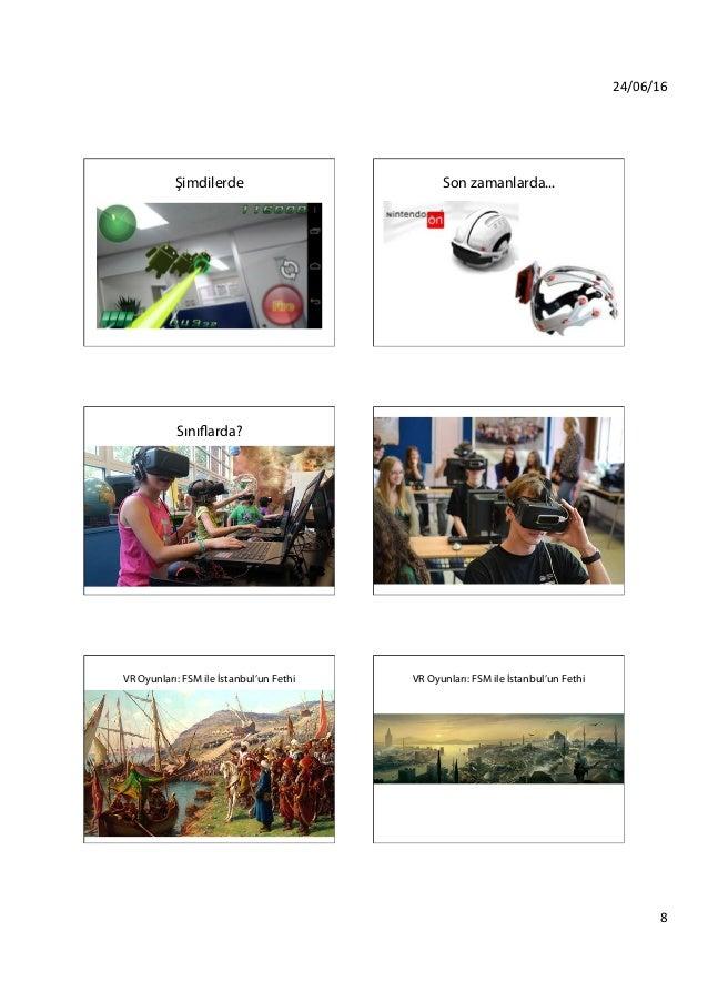 24/06/16 8 Şimdilerde Son zamanlarda... Sınıflarda? Sınıflarda? VR Oyunları: FSM ile İstanbul'un Fethi VR Oyunları: FSM ...