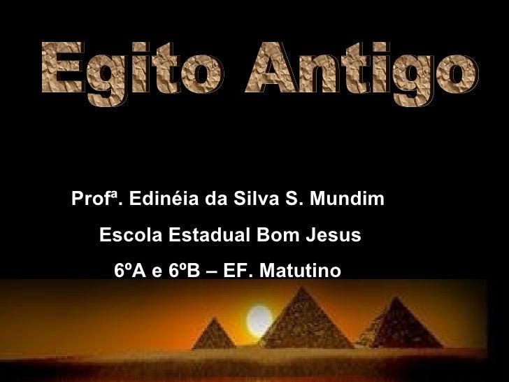 Egito Antigo Profª. Edinéia da Silva S. Mundim Escola Estadual Bom Jesus 6ºA e 6ºB – EF. Matutino