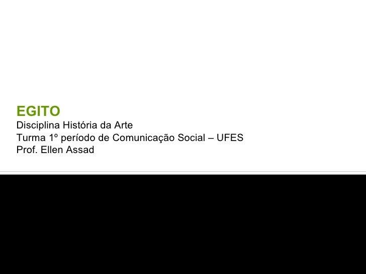 EGITO Disciplina História da Arte  Turma 1º período de Comunicação Social – UFES Prof. Ellen Assad