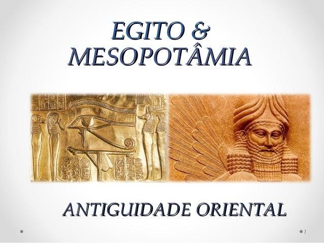 EGITO &EGITO & MESOPOTÂMIAMESOPOTÂMIA 1 ANTIGUIDADE ORIENTALANTIGUIDADE ORIENTAL