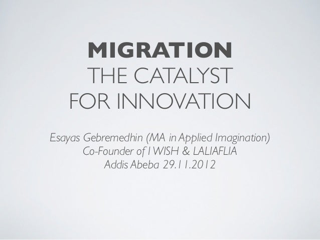 MIGRATION    THE CATALYST   FOR INNOVATIONEsayas Gebremedhin (MA in Applied Imagination)       Co-Founder of I WISH & LALI...