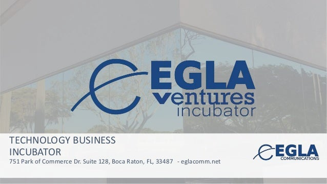TECHNOLOGY BUSINESS INCUBATOR 751 Park of Commerce Dr. Suite 128, Boca Raton, FL, 33487 - eglacomm.net