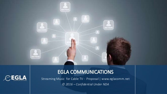 EGLA COMMUNICATIONS Streaming Music for Cable TV - Proposal | www.eglacomm.net © 2016 – Confidential Under NDA