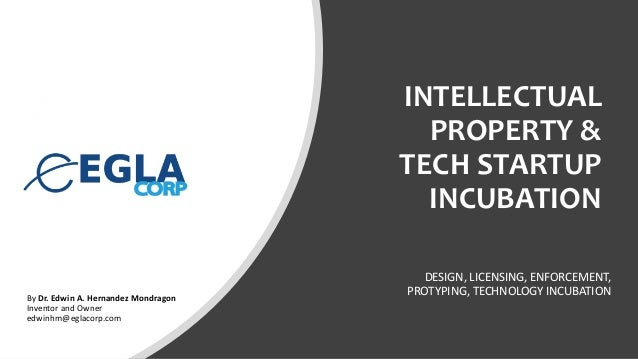 INTELLECTUAL PROPERTY & TECH STARTUP INCUBATION DESIGN, LICENSING, ENFORCEMENT, PROTYPING, TECHNOLOGY INCUBATIONBy Dr. Edw...
