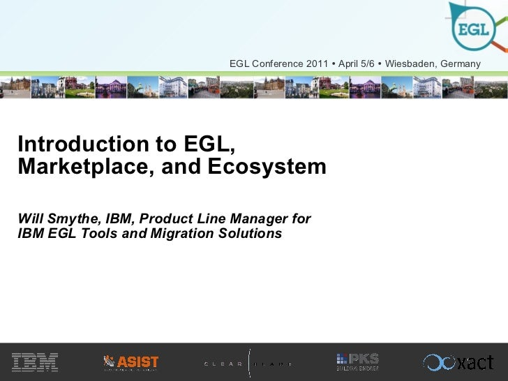 Introduction to EGL, Marketplace, and Ecosystem Will Smythe, IBM, Product Line Manager for IBM EGL Tools and Migration Sol...