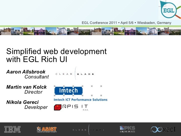 Simplified web development with EGL Rich UI Aaron Allsbrook Consultant Martin van Kolck Director  Nikola Gereci  Developer