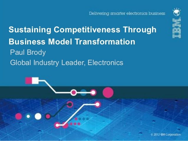 Sustaining Competitiveness ThroughBusiness Model TransformationPaul BrodyGlobal Industry Leader, Electronics              ...