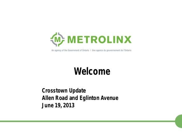 1 Crosstown Update Allen Road and Eglinton Avenue June 19, 2013 Welcome