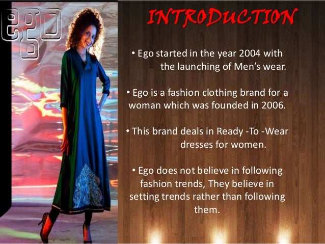 INTRODUCTION• The strength of Ego is its originality and               innovation.• The biggest challenge for this brand i...