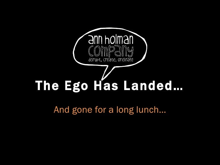 The Ego Has Landed… And gone for a long lunch…