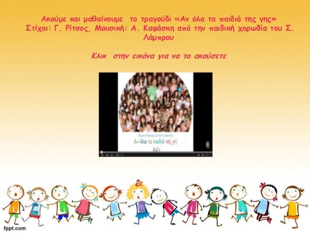 Ακούμε και μαθαίνουμε το τραγούδι «Αν όλα τα παιδιά της γης» Στίχοι: Γ. Ρίτσος, Μουσική: Α. Καψάσκη από την παιδική χορωδί...