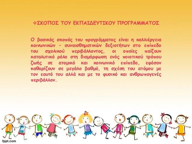 ΣΚΟΠΟΣ ΤΟΥ ΕΚΠΑΙΔΕΥΤΙΚΟΥ ΠΡΟΓΡΑΜΜΑΤΟΣ Ο βασικός σκοπός του προγράμματος είναι η καλλιέργεια κοινωνικών – συναισθηματικών ...