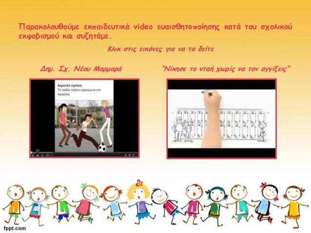 Παρακολουθούμε εκπαιδευτικά video ευαισθητοποίησης κατά του σχολικού εκφοβισμού και συζητάμε. Κλικ στις εικόνες για να τα ...