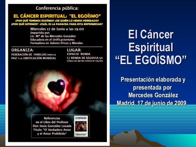 """El Cáncer Espiritual """"EL EGOÍSMO"""" Presentación elaborada y presentada por Mercedes González Madrid, 17 de junio de 2009"""
