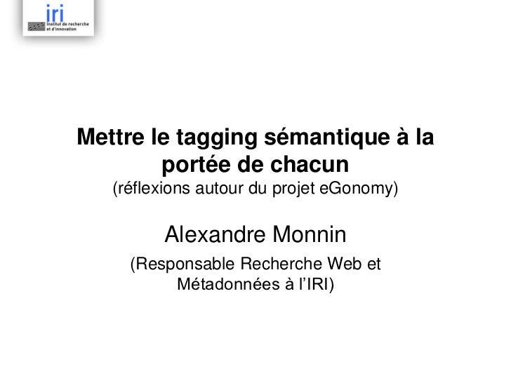 Mettre le tagging sémantique à la        portée de chacun   (réflexions autour du projet eGonomy)         Alexandre Monnin...