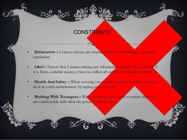 CONSTRAINTS  •  Defamation – I cannot release any material which could damage a persons reputation.  •  Libel – I know tha...