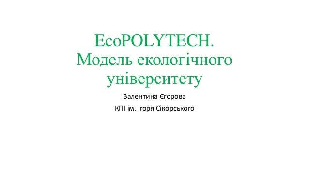 EcoPOLYTECH. Модель екологічного університету Валентина Єгорова КПІ ім. Ігоря Сікорського