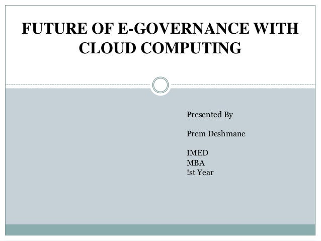 FUTURE OF E-GOVERNANCE WITH CLOUD COMPUTING Presented By Prem Deshmane IMED MBA !st Year