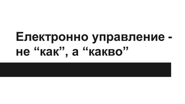 """Електронно управление - не """"как"""", а """"какво"""""""