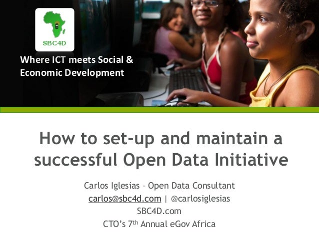 Where ICT meets Social &Economic DevelopmentHow to set-up and maintain asuccessful Open Data InitiativeCarlos Iglesias – O...