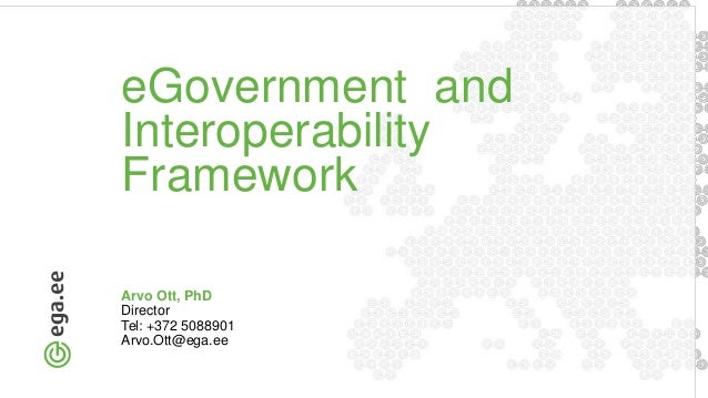 eGovernment and Interoperability Framework Arvo Ott, PhD Director Tel: +372 5088901 Arvo.Ott@ega.ee