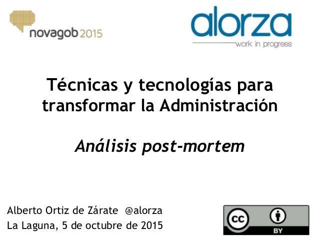 Técnicas y tecnologías para transformar la Administración Análisis post-mortem Alberto Ortiz de Zárate @alorza La Laguna, ...