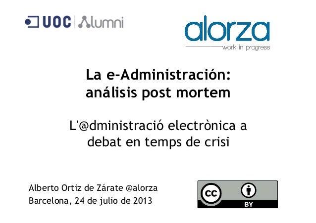 La e-Administración: análisis post mortem L'@dministració electrònica a debat en temps de crisi Alberto Ortiz de Zárate @a...