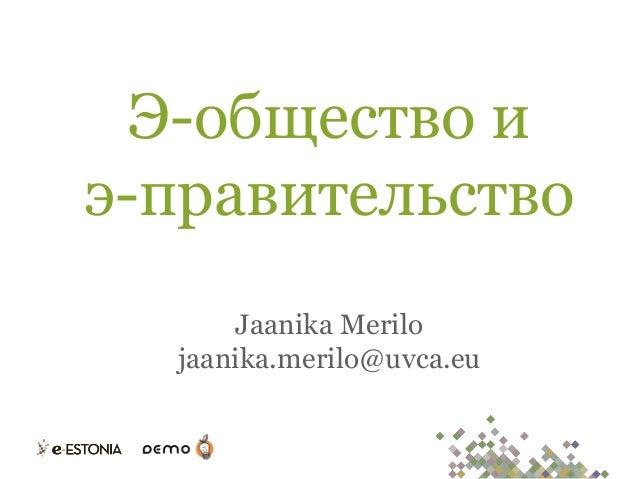 Э-общество и э-правительство Jaanika Merilo jaanika.merilo@uvca.eu
