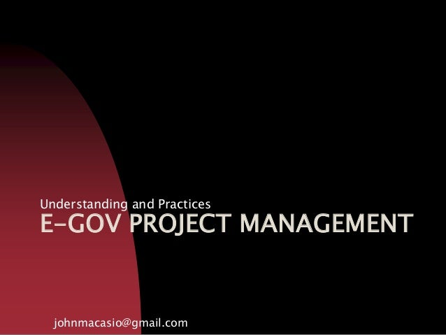 E-GOV PROJECT MANAGEMENT Understanding and Practices johnmacasio@gmail.com