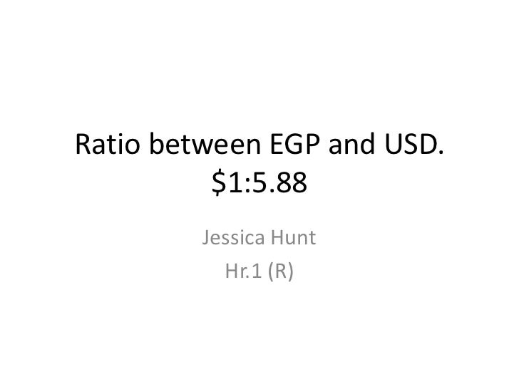 Ratio between EGP and USD.$1:5.88<br />Jessica Hunt<br />Hr.1 (R)<br />
